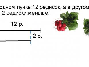В одном пучке 12 редисок, а в другом на 2 редиски меньше. 12 р. 2 р.