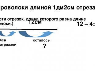 От проволоки длиной 1дм2см отрезали 4см (начерти отрезок, длина которого равна д