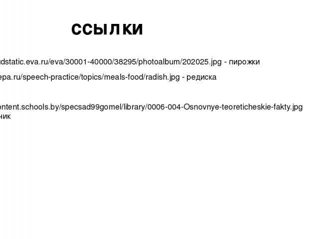 http://cloudstatic.eva.ru/eva/30001-40000/38295/photoalbum/202025.jpg - пирожки http://e-repa.ru/speech-practice/topics/meals-food/radish.jpg - редиска http://content.schools.by/specsad99gomel/library/0006-004-Osnovnye-teoreticheskie-fakty.jpg - мал…