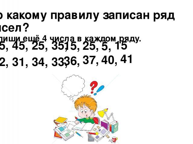 По какому правилу записан ряд чисел? Запиши ещё 4 числа в каждом ряду. 35, 45, 25, 35, 32, 31, 34, 33, 15, 25, 5, 15 36, 37, 40, 41
