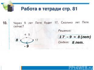 Работа в тетради стр. 81 - 9 8 1 7 – 9 = 8 (лет) 8 лет.