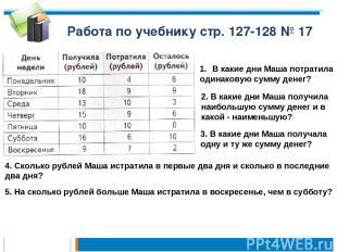 Работа по учебнику стр. 127-128 № 17 4. Сколько рублей Маша истратила в первые д