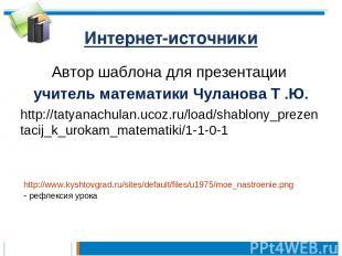 Интернет-источники Автор шаблона для презентации учитель математики Чуланова Т .