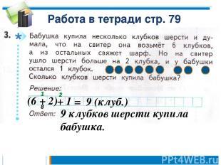 Работа в тетради стр. 79 (6 + 2) + 1 = 9 (клуб.) 9 клубков шерсти купила бабушка