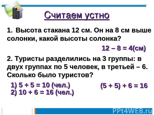 Считаем устно Высота стакана 12 см. Он на 8 см выше солонки, какой высоты солонка? 12 – 8 = 4(см) 2. Туристы разделились на 3 группы: в двух группах по 5 человек, в третьей – 6. Сколько было туристов? (5 + 5) + 6 = 16 1) 5 + 5 = 10 (чел.) 2) 10 + 6 …