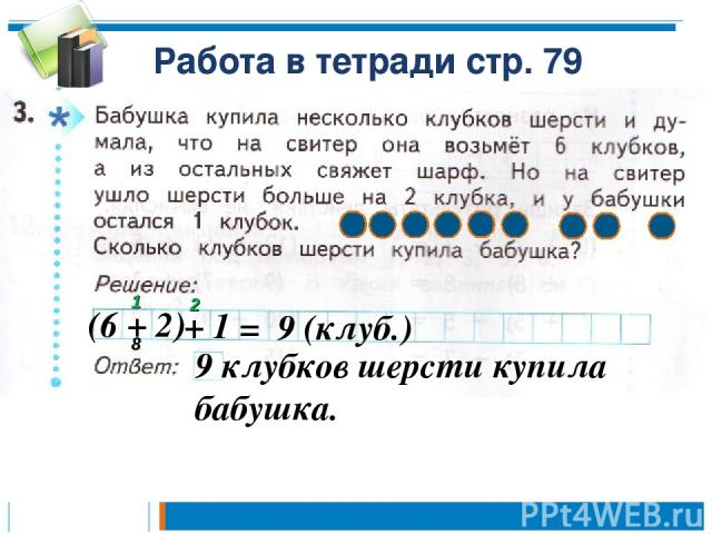 Работа в тетради стр. 79 (6 + 2) + 1 = 9 (клуб.) 9 клубков шерсти купила бабушка. 1 2 8