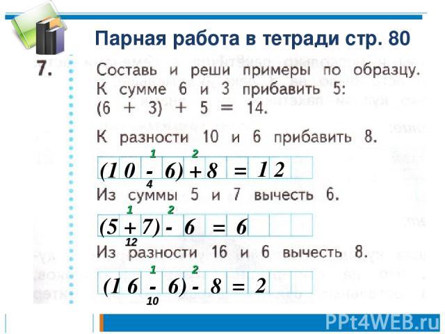 Парная работа в тетради стр. 80 (1 0 - 6) + 8 = 1 2 1 2 4 (5 + 7) - 6 1 2 12 = 6 (1 6 - 6) - 8 1 2 10 = 2