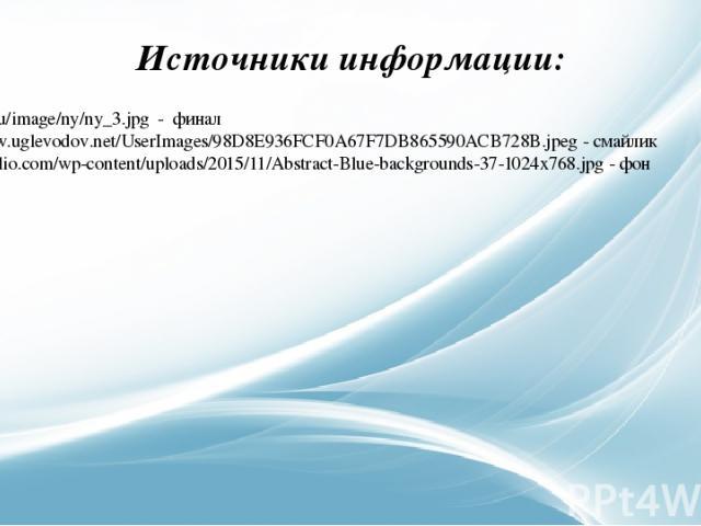 http://g8.ru/image/ny/ny_3.jpg - финал http://www.uglevodov.net/UserImages/98D8E936FCF0A67F7DB865590ACB728B.jpeg - смайлик https://faulio.com/wp-content/uploads/2015/11/Abstract-Blue-backgrounds-37-1024x768.jpg - фон Источники информации: Зобнина И.Е.