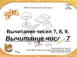 Вычитание чисел 7, 8, 9. Вычитание числа 7 7 Учитель начальных классов ГБОУ Школ