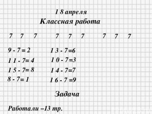 1 8 апреля Классная работа 7 7 7 7 7 7 7 7 7 9 - 7 = 2 1 1 - 7 = 4 1 5 - 7 = 8 8