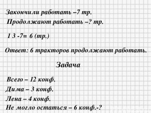 Закончили работать –7 тр. Продолжают работать –? тр. 1 3 -7= 6 (тр.) Ответ: 6 тр