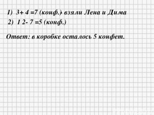 1) 3+ 4 =7 (конф.) - взяли Лена и Дима 2) 1 2- 7 =5 (конф.) Ответ: в коробке ост