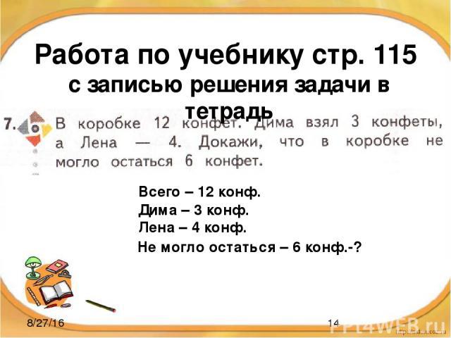 Работа по учебнику стр. 115 с записью решения задачи в тетрадь Всего – 12 конф. Дима – 3 конф. Лена – 4 конф. Не могло остаться – 6 конф.-?