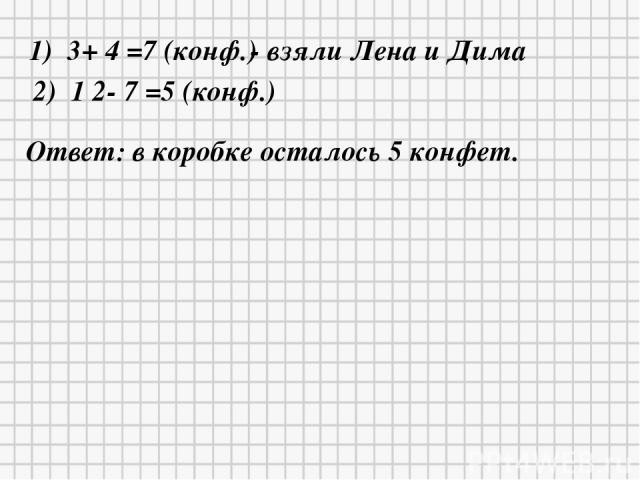 1) 3+ 4 =7 (конф.) - взяли Лена и Дима 2) 1 2- 7 =5 (конф.) Ответ: в коробке осталось 5 конфет.
