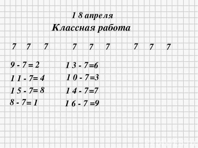 1 8 апреля Классная работа 7 7 7 7 7 7 7 7 7 9 - 7 = 2 1 1 - 7 = 4 1 5 - 7 = 8 8 - 7 = 1 1 3 - 7 =6 1 0 - 7 =3 1 4 - 7 =7 1 6 - 7 =9