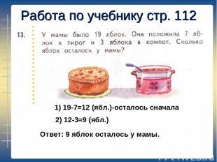Работа по учебнику стр. 112 1) 19-7=12 (ябл.)-осталось сначала 2) 12-3=9 (ябл.)