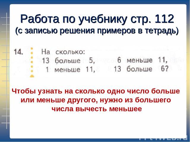 Работа по учебнику стр. 112 (с записью решения примеров в тетрадь) Чтобы узнать на сколько одно число больше или меньше другого, нужно из большего числа вычесть меньшее