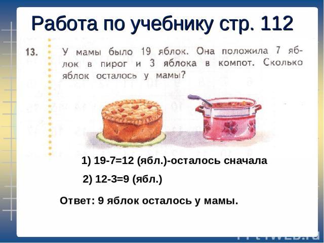 Работа по учебнику стр. 112 1) 19-7=12 (ябл.)-осталось сначала 2) 12-3=9 (ябл.) Ответ: 9 яблок осталось у мамы.