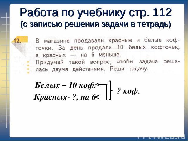 Работа по учебнику стр. 112 (с записью решения задачи в тетрадь) Белых – 10 коф. Красных- ?, на 6 v ? коф.