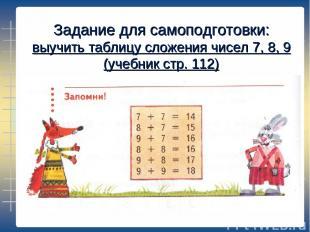 Задание для самоподготовки: выучить таблицу сложения чисел 7, 8, 9 (учебник стр.