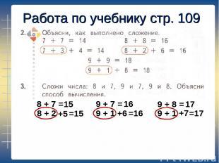 Работа по учебнику стр. 109 8 + 7 = 8 + 2 +5 15 =15 9 + 7 = 16 9 + 1 +6 =16 9 +