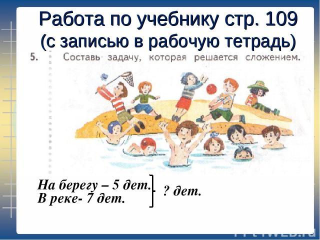 Работа по учебнику стр. 109 (с записью в рабочую тетрадь) На берегу – 5 дет. В реке- 7 дет. ? дет.