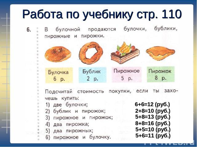 Работа по учебнику стр. 110 6+6=12 (руб.) 2+8=10 (руб.) 5+8=13 (руб.) 8+8=16 (руб.) 5+5=10 (руб.) 5+6=11 (руб.)