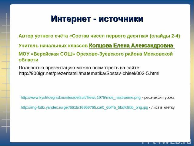http://www.kyshtovgrad.ru/sites/default/files/u1975/moe_nastroenie.png - рефлексия урока http://img-fotki.yandex.ru/get/6615/16969765.ca/0_6bf4b_5bdfc8bb_orig.jpg - лист в клетку Интернет - источники Автор устного счёта «Состав чисел первого десятка…