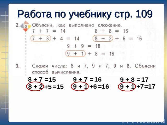 Работа по учебнику стр. 109 8 + 7 = 8 + 2 +5 15 =15 9 + 7 = 16 9 + 1 +6 =16 9 + 8 = 17 9 + 1 +7 =17