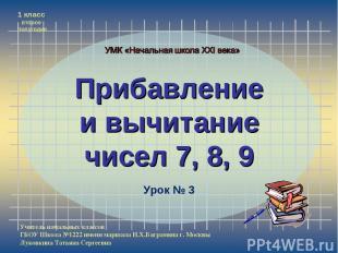 Прибавление и вычитание чисел 7, 8, 9 Учитель начальных классов ГБОУ Школа №1222