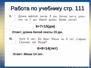 Работа по учебнику стр. 111 8+7=15(дм) 6+8=14(лет) Ответ: длина белой ленты 15 д