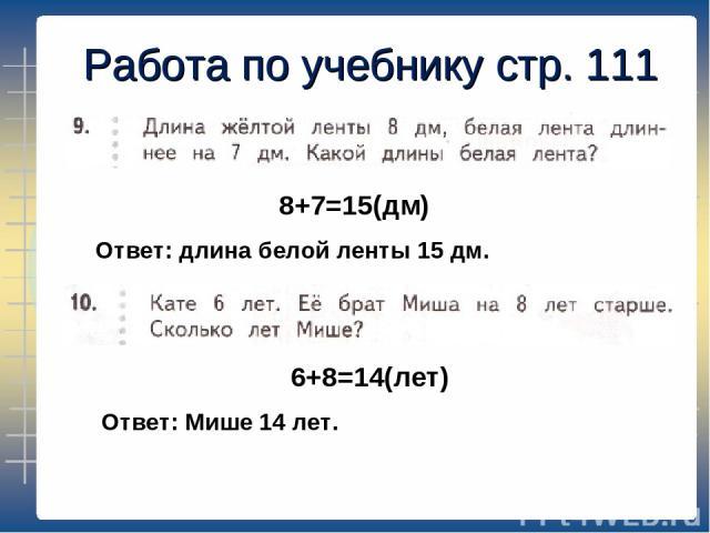 Работа по учебнику стр. 111 8+7=15(дм) 6+8=14(лет) Ответ: длина белой ленты 15 дм. Ответ: Мише 14 лет.