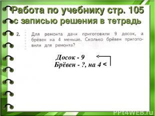 Работа по учебнику стр. 105 с записью решения в тетрадь Досок - 9 Брёвен - ?, на
