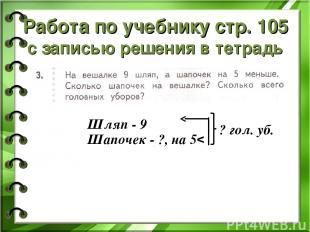 Работа по учебнику стр. 105 с записью решения в тетрадь Шляп - 9 Шапочек - ?, на