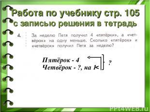 Работа по учебнику стр. 105 с записью решения в тетрадь Пятёрок - 4 Четвёрок - ?
