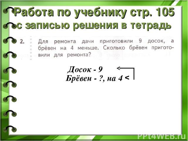 Работа по учебнику стр. 105 с записью решения в тетрадь Досок - 9 Брёвен - ?, на 4 v