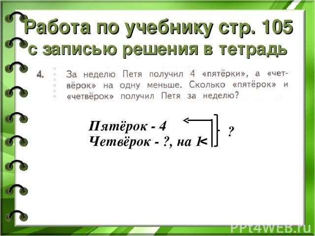 Работа по учебнику стр. 105 с записью решения в тетрадь Пятёрок - 4 Четвёрок - ?, на 1 v ?