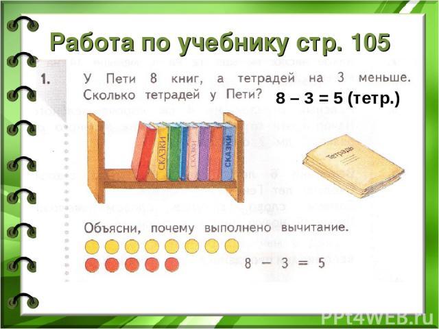 Работа по учебнику стр. 105 8 – 3 = 5 (тетр.)