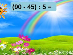 10 9 8 10 9 8 (90 - 45) : 5 =