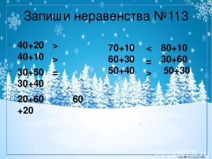Запиши неравенства №113 40+20 40+10 30+50 30+40 20+60 60 +20 > > = 70+10 80+10 6