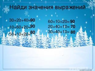 Найди значения выражений 30+20+40= 10+60+20= 50+10+20= 60+10+20= 20+40+10= 30+40