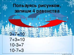 Пользуясь рисунком, запиши 4 равенства 3+7=10 7+3=10 10-3=7 10-7=3 corowina.ucoz