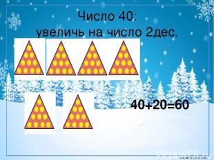 Число 40: увеличь на число 2дес. 40+20=60 corowina.ucoz.com