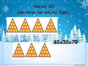 Число 40: увеличь на число 3дес. 40+30=70 corowina.ucoz.com