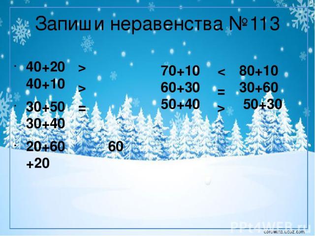 Запиши неравенства №113 40+20 40+10 30+50 30+40 20+60 60 +20 > > = 70+10 80+10 60+30 30+60 50+40 50+30 < = > corowina.ucoz.com
