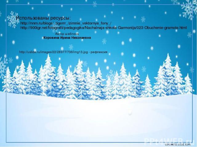 Использованы ресурсы: http://nnm.ru/blogs/_tigerrr_/zimnie_vektornye_fony_/ http://900igr.net/fotografii/pedagogika/Nachalnaja-shkola-Garmonija/023-Obuchenie-gramote.html Автор шаблона Коровина Ирина Николаевна http://uslide.ru/images/22/28977/736/i…