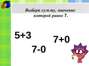 Выбери сумму, значение которой равно 7. 5+3 7-0 7+0