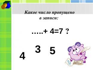 Какое число пропущено в записи: …..+ 4=7 ? 4 3 5
