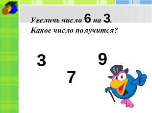 Увеличь число 6 на 3. Какое число получится? 3 7 9