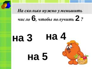 На сколько нужно уменьшить число 6, чтобы получить 2 ? на 3 на 4 на 5